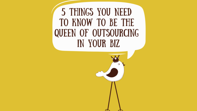 5 Things You Need To Know To Be The Queen Of Outsourcing In Your Biz